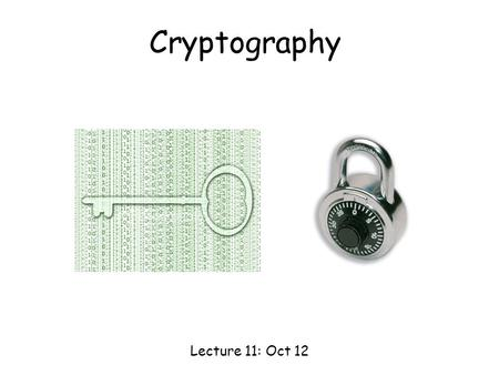 Cryptography Lecture 11: Oct 12. Cryptography AliceBob Cryptography is the study of methods for sending and receiving secret messages. adversary Goal: