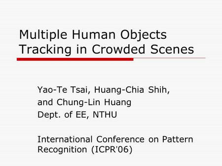 Multiple Human Objects Tracking in Crowded Scenes Yao-Te Tsai, Huang-Chia Shih, and Chung-Lin Huang Dept. of EE, NTHU International Conference on Pattern.
