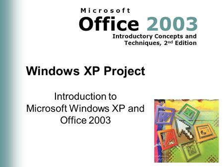 Office 2003 Introductory Concepts and Techniques, 2 nd Edition M i c r o s o f t Windows XP Project Introduction to Microsoft Windows XP and Office 2003.