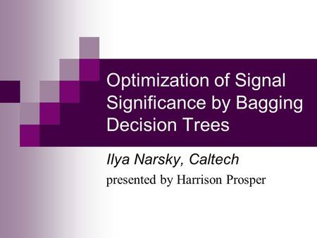 Optimization of Signal Significance by Bagging Decision Trees Ilya Narsky, Caltech presented by Harrison Prosper.