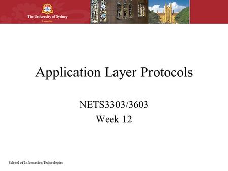 School of Information Technologies Application Layer Protocols NETS3303/3603 Week 12.