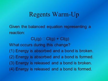 Regents Warm-Up Given the balanced equation representing a reaction: Cl 2 (g) →  Cl(g) + Cl(g) What occurs during this change? (1) Energy is absorbed.