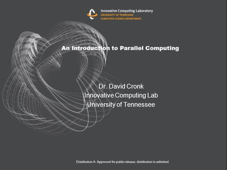 An Introduction to Parallel Computing Dr. David Cronk Innovative Computing Lab University of Tennessee Distribution A: Approved for public release; distribution.