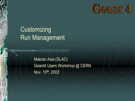 Makoto Asai (SLAC) Geant4 Users CERN Nov. 15 th, 2002 Customizing Run Management.