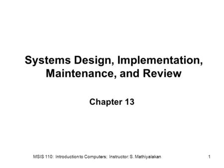 MSIS 110: Introduction to Computers; Instructor: S. Mathiyalakan1 Systems Design, Implementation, Maintenance, and Review Chapter 13.