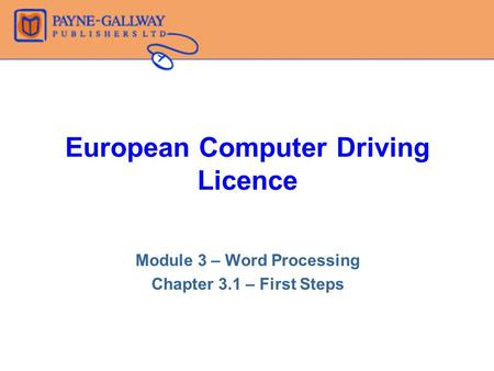 European Computer Driving Licence Module 3 – Word Processing Chapter 3.1 – First Steps.