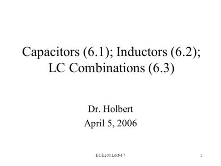 ECE201 Lect-171 Capacitors (6.1); Inductors (6.2); LC Combinations (6.3) Dr. Holbert April 5, 2006.