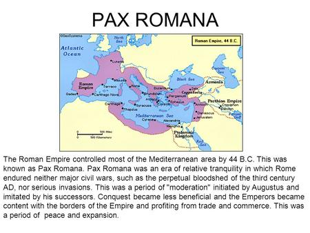 PAX ROMANA The Roman Empire controlled most of the Mediterranean area by 44 B.C. This was known as Pax Romana. Pax Romana was an era of relative tranquility.
