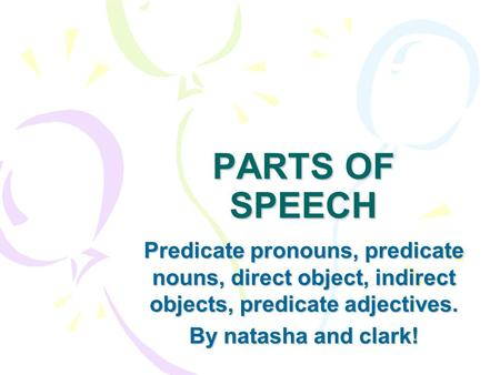 PARTS OF SPEECH Predicate pronouns, predicate nouns, direct object, indirect objects, predicate adjectives. By natasha and clark!