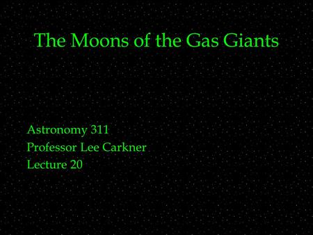 The Moons of the Gas Giants Astronomy 311 Professor Lee Carkner Lecture 20.