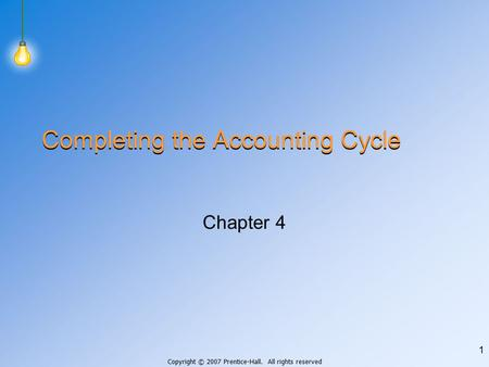 Copyright © 2007 Prentice-Hall. All rights reserved 1 Completing the Accounting Cycle Chapter 4.