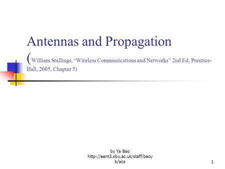 "By Ya Bao  b/acs1 Antennas and Propagation ( William Stallings, ""Wireless Communications and Networks"" 2nd Ed, Prentice-"