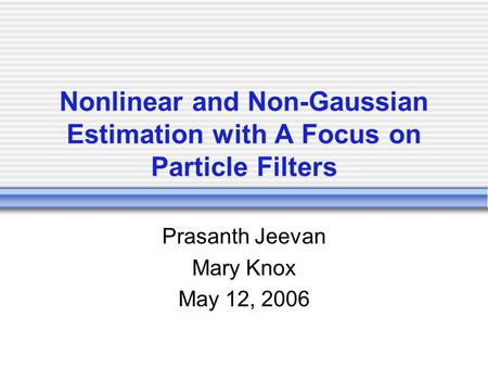 Nonlinear and Non-Gaussian Estimation with A Focus on Particle Filters Prasanth Jeevan Mary Knox May 12, 2006.