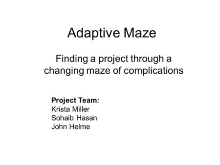 Adaptive Maze Finding a project through a changing maze of complications Project Team: Krista Miller Sohaib Hasan John Helme.