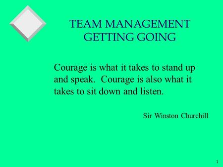 1 Courage is what it takes to stand up and speak. Courage is also what it takes to sit down and listen. Sir Winston Churchill TEAM MANAGEMENT GETTING GOING.