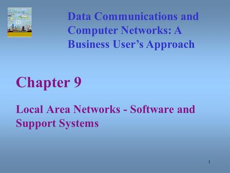1 Chapter 9 Local Area Networks - Software and Support Systems Data Communications and Computer Networks: A Business User's Approach.