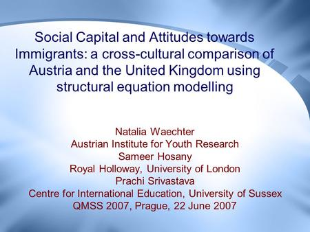 Social Capital and Attitudes towards <strong>Immigrants</strong>: a cross-cultural comparison <strong>of</strong> Austria and the United Kingdom using structural equation modelling Natalia.