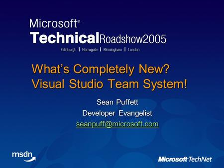 What's Completely New? Visual Studio Team System! Sean Puffett Developer Evangelist