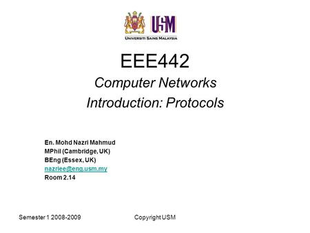 Semester 1 2008-2009Copyright USM EEE442 Computer Networks Introduction: Protocols En. Mohd Nazri Mahmud MPhil (Cambridge, UK) BEng (Essex, UK)
