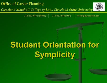 Student Orientation for Symplicity Office of Career Planning Cleveland Marshall College of Law, Cleveland State University 216-687-6871 (phone) 216-687-6881.