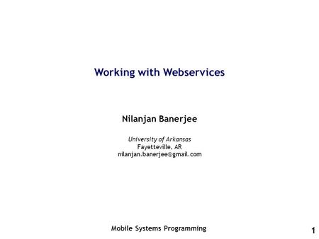 1 Working with Webservices Nilanjan Banerjee Mobile Systems Programming University of Arkansas Fayetteville, AR