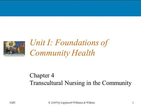 MZC1© 2005 by Lippincott Williams & Wilkins Unit I: Foundations of Community Health Chapter 4 Transcultural Nursing in the Community.