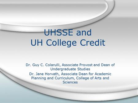 UHSSE and UH College Credit Dr. Guy C. Colarulli, Associate Provost and Dean of Undergraduate Studies Dr. Jane Horvath, Associate Dean for Academic Planning.