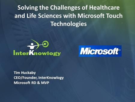 Solving the Challenges of Healthcare and Life Sciences with Microsoft Touch Technologies Tim Huckaby CEO/Founder, InterKnowlogy Microsoft RD & MVP.