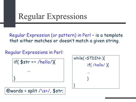 Regular Expressions Regular Expression (or pattern) in Perl – is a template that either matches or doesn't match a given string. if( $str =~ /hello/){