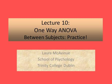 Lecture 10: One Way ANOVA Between Subjects: Practice! Laura McAvinue School of Psychology Trinity College Dublin.