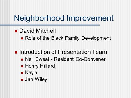 Neighborhood Improvement David Mitchell Role of the Black Family Development Introduction of Presentation Team Neil Sweat - Resident Co-Convener Henry.