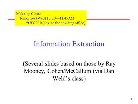 1 Information Extraction (Several slides based on those by <strong>Ray</strong> Mooney, Cohen/McCallum (via Dan Weld's class) Make-up Class: Tomorrow (Wed) 10:30—11:45AM.