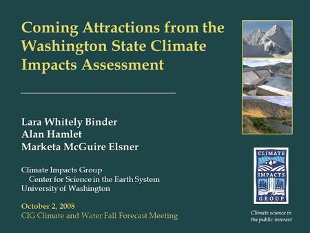 Coming Attractions from the Washington State Climate Impacts Assessment Lara Whitely Binder Alan Hamlet Marketa McGuire Elsner Climate Impacts Group Center.