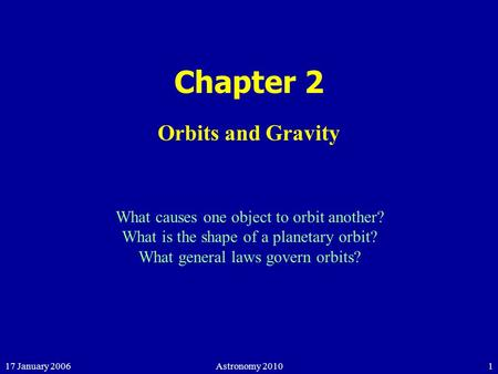 17 January 2006Astronomy 20101 Chapter 2 Orbits and Gravity What causes one object to orbit another? What is the shape of a planetary orbit? What general.