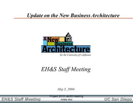 UC San Diego EH&S Staff Meeting Project 2010 Jan00 meeting notes.doc May 5, 2004 Update on the New Business Architecture EH&S Staff Meeting.