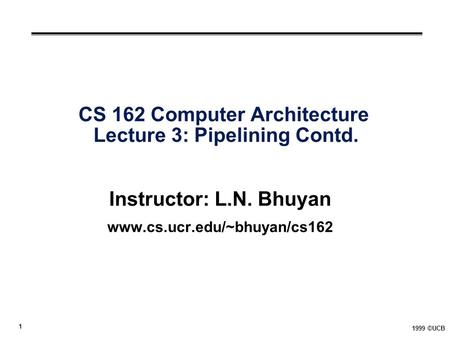 1 1999 ©UCB CS 162 Computer Architecture Lecture 3: Pipelining Contd. Instructor: L.N. Bhuyan www.cs.ucr.edu/~bhuyan/cs162.