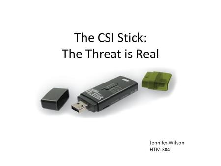 The CSI Stick: The Threat is Real Jennifer Wilson HTM 304.