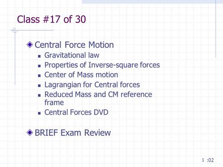 1 Class #17 of 30 Central Force Motion Gravitational law Properties of Inverse-square forces Center of Mass motion Lagrangian for Central forces Reduced.