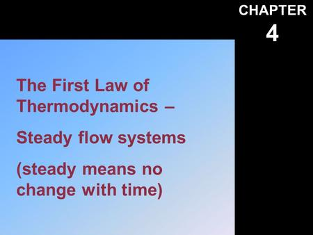 CHAPTER 4 The First Law of Thermodynamics – Steady flow systems (steady means no change with time)