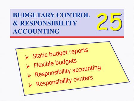 BUDGETARY CONTROL & RESPONSIBILITY ACCOUNTING 25  Static budget reports  Flexible budgets  Responsibility accounting  Responsibility centers.