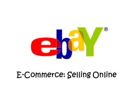 E-Commerce: Selling Online. Online Auctions E-Commerce: Selling Online How to Sell on Ebay... Register Sign Up to Accept PayPal (optional) www.paypal.com.