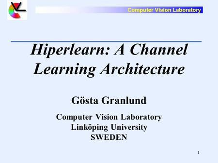Computer Vision Laboratory 1 Hiperlearn: A Channel Learning Architecture Gösta Granlund Computer Vision Laboratory Linköping University SWEDEN.
