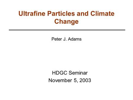 Ultrafine Particles and Climate Change Peter J. Adams HDGC Seminar November 5, 2003.