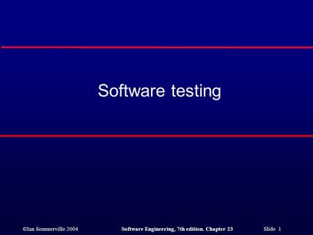 ©Ian Sommerville 2004Software Engineering, 7th edition. Chapter 23 Slide 1 Software testing.