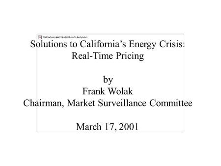 Solutions to California's Energy Crisis: Real-Time Pricing by Frank Wolak Chairman, Market Surveillance Committee March 17, 2001.