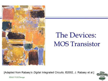 EE415 VLSI Design The Devices: MOS Transistor [Adapted from Rabaey's Digital Integrated Circuits, ©2002, J. Rabaey et al.]