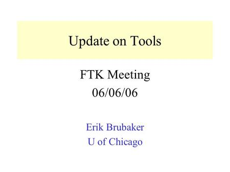 Update on Tools FTK Meeting 06/06/06 Erik Brubaker U of Chicago.