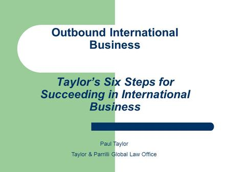 Outbound International Business Taylor's Six Steps for Succeeding in International Business Paul Taylor Taylor & Parrilli Global Law Office.