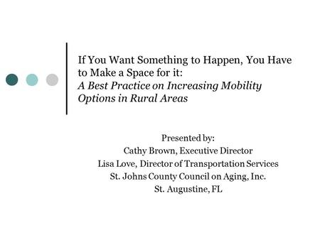 If You Want Something to Happen, You Have to Make a Space for it: A Best Practice on Increasing Mobility Options in Rural Areas Presented by: Cathy Brown,
