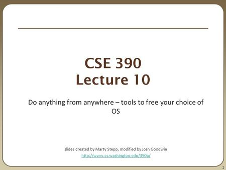 1 CSE 390 Lecture 10 Do anything from anywhere – tools to free your choice of OS slides created by Marty Stepp, modified by Josh Goodwin